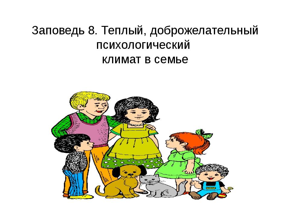 Заповедь 8. Теплый, доброжелательный психологический климат в семье