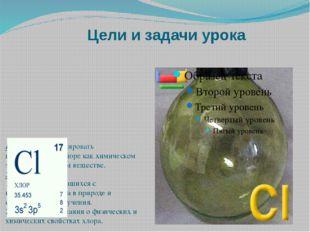 Цели и задачи урока Цель урока: сформировать представление о хлоре как химиче
