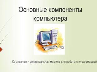 Основные компоненты компьютера Компьютер – универсальная машина для работы с