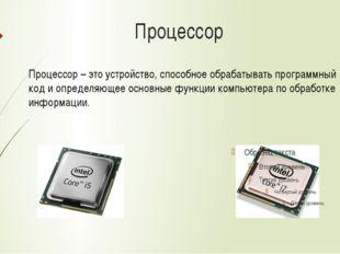 Процессор Процессор – это устройство, способное обрабатывать программный код