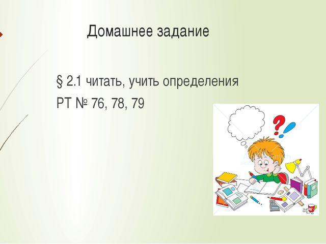 Домашнее задание § 2.1 читать, учить определения РТ № 76, 78, 79