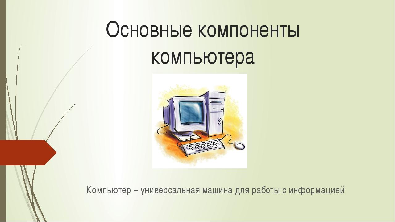 Основные компоненты компьютера Компьютер – универсальная машина для работы с...