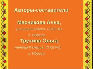Авторы-составители Мясникова Анна, ученица 9 класса, СОШ №1 п. Ибреси Трухин