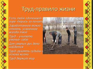 Труд-правило жизни Если тебя одолевает горе -берись за лопату Заработанное мо