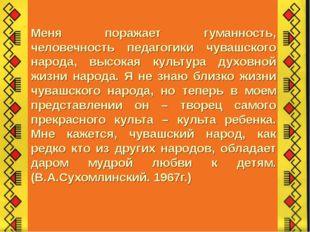 Меня поражает гуманность, человечность педагогики чувашского народа, высокая