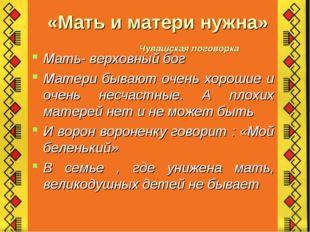 «Мать и матери нужна» Чувашская поговорка Мать- верховный бог Матери бывают о