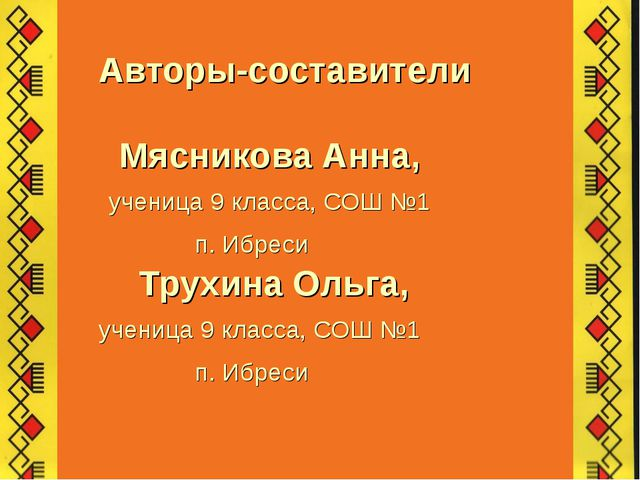 Авторы-составители Мясникова Анна, ученица 9 класса, СОШ №1 п. Ибреси Трухин...