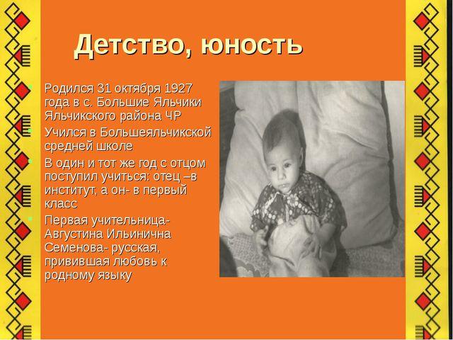 Детство, юность Родился 31 октября 1927 года в с. Большие Яльчики Яльчикског...