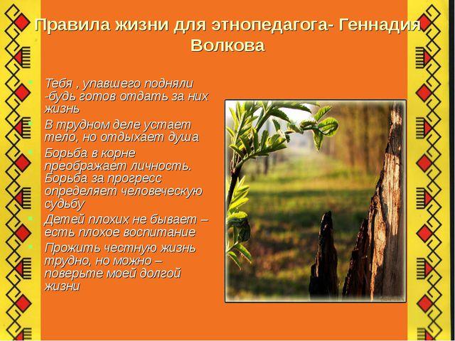 Правила жизни для этнопедагога- Геннадия Волкова Тебя , упавшего подняли -буд...