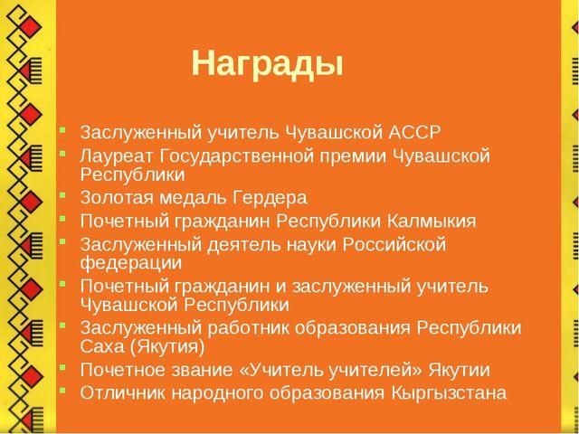 Награды Заслуженный учитель Чувашской АССР Лауреат Государственной премии Чу...