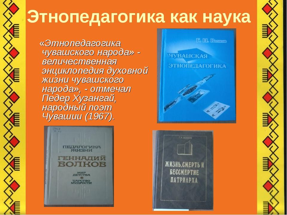 Этнопедагогика как наука «Этнопедагогика чувашского народа» - величественная...