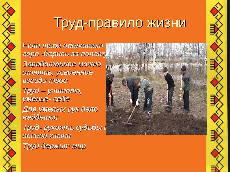 Труд-правило жизни Если тебя одолевает горе -берись за лопату Заработанное мо...