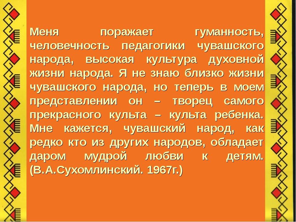 Меня поражает гуманность, человечность педагогики чувашского народа, высокая...