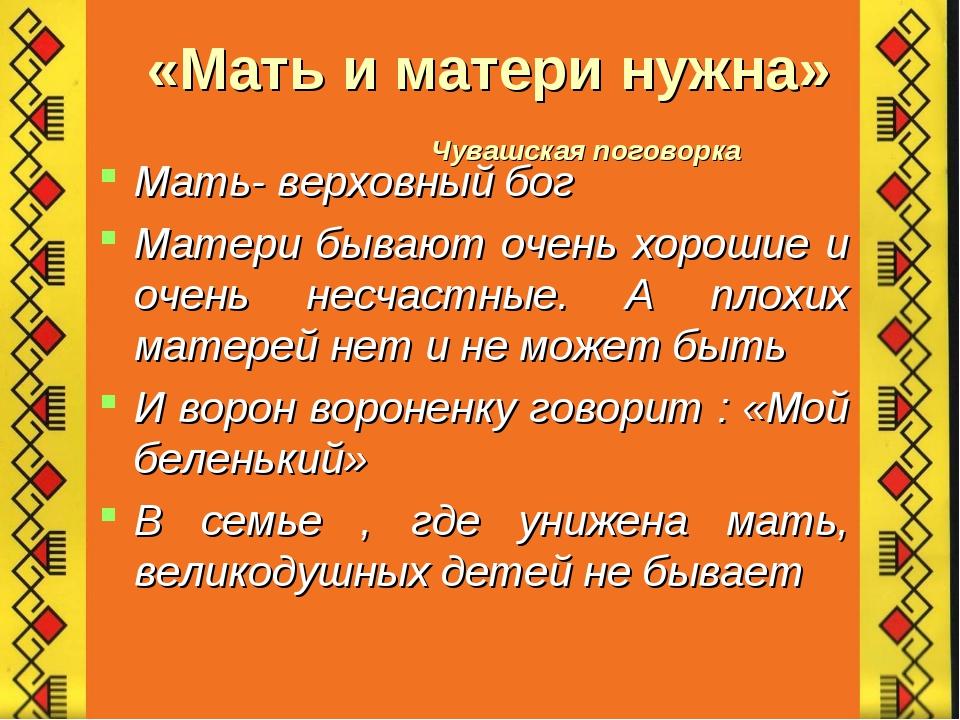 «Мать и матери нужна» Чувашская поговорка Мать- верховный бог Матери бывают о...
