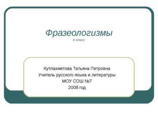 Фразеологизмы 6 класс Кутлахметова Татьяна Петровна Учитель русского языка и