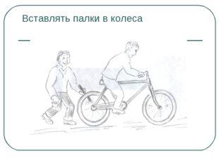 Вставлять палки в колеса