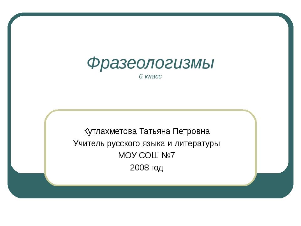 Фразеологизмы 6 класс Кутлахметова Татьяна Петровна Учитель русского языка и...