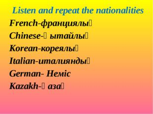Listen and repeat the nationalities French-франциялық Chinese-қытайлық Korean