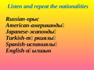 Listen and repeat the nationalities Russian-орыс American-американдық Japanes