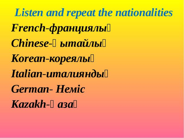 Listen and repeat the nationalities French-франциялық Chinese-қытайлық Korean...