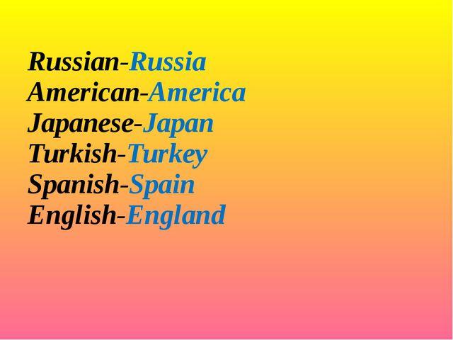Russian-Russia American-America Japanese-Japan Turkish-Turkey Spanish-Spain...