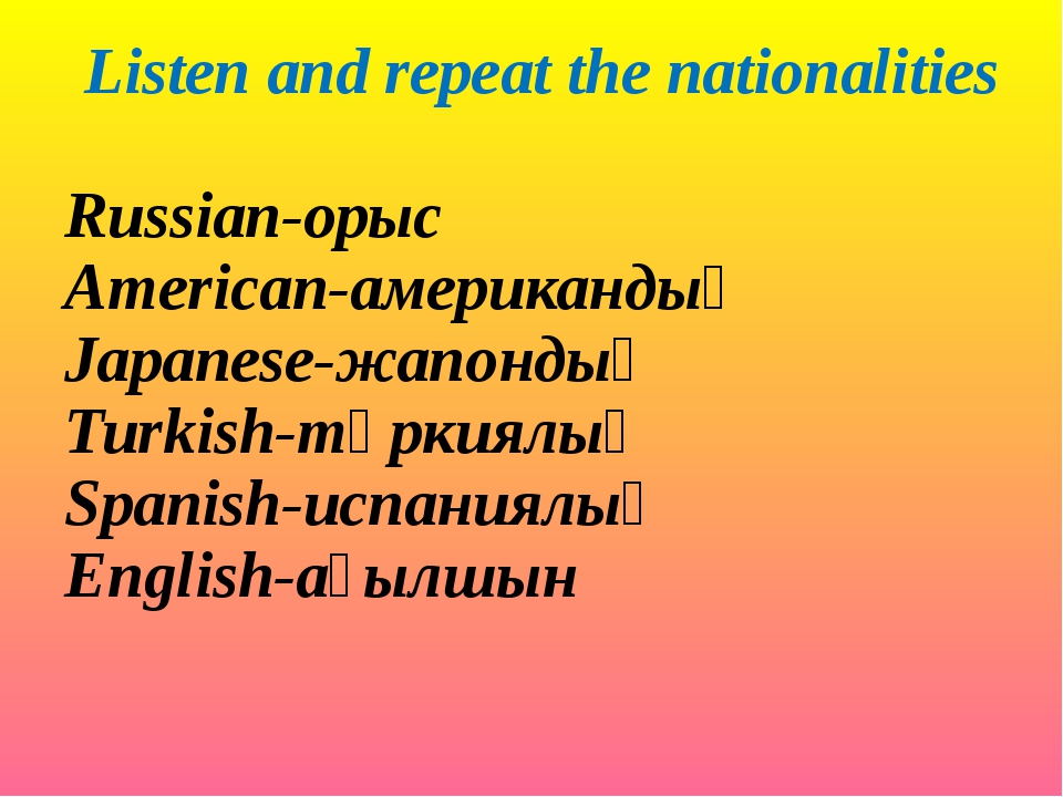 Listen and repeat the nationalities Russian-орыс American-американдық Japanes...