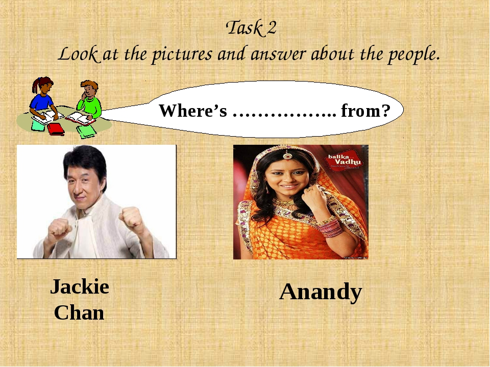 Task 2 Look at the pictures and answer about the people. Where's …………….. fro...