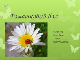 Ромашковый бал Выполнила: Зуева Лилия 7 класс МБОУ ООШ №66