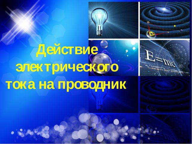 Действие электрического тока на проводник