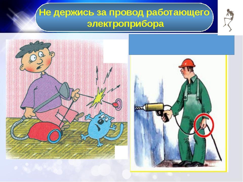 Не держись за провод работающего электроприбора