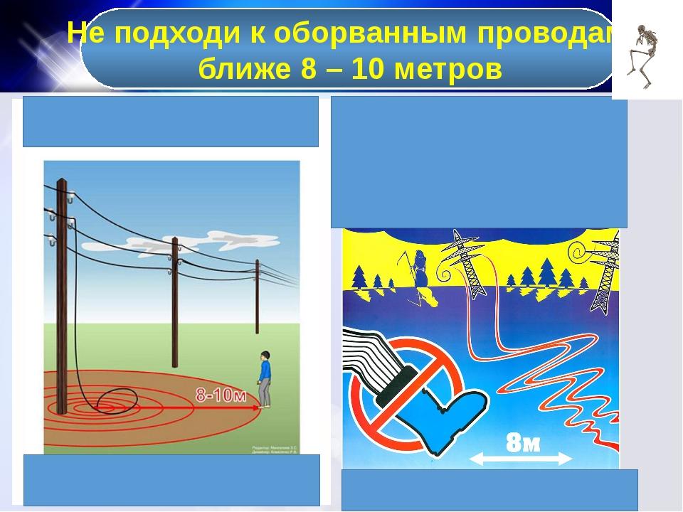 Не подходи к оборванным проводам ближе 8 – 10 метров