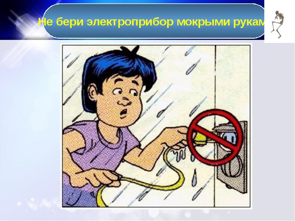 Не бери электроприбор мокрыми руками