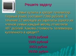 Решите задачу Семья купила в кредит телевизор. Первый взнос составил 2366 руб