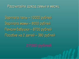 Рассчитайте доход семьи в месяц Зарплата папы – 10000 рублей Зарплата мамы –