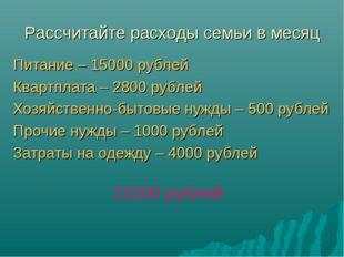 Рассчитайте расходы семьи в месяц Питание – 15000 рублей Квартплата – 2800 ру