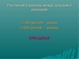 Рассчитайте разницу между доходом и расходом 27080 рублей – доход 23300 рубле