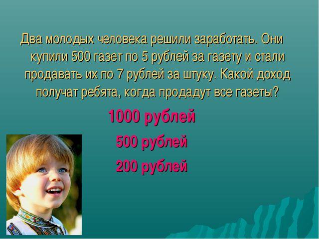Два молодых человека решили заработать. Они купили 500 газет по 5 рублей за...