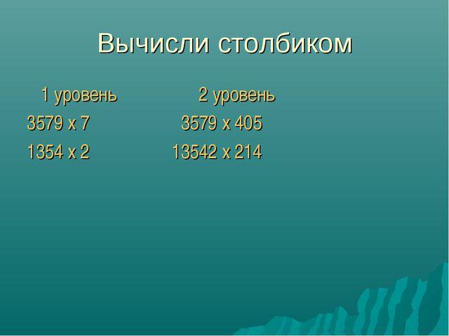 Вычисли столбиком 1 уровень 2 уровень 3579 x 7 3579 x 405 1354 x 2 13542 x 214