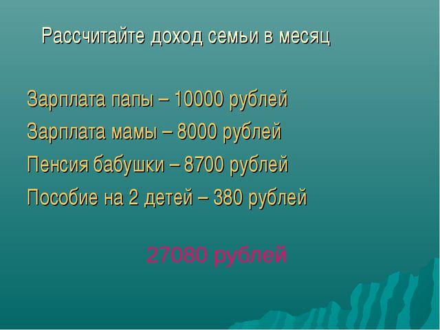 Рассчитайте доход семьи в месяц Зарплата папы – 10000 рублей Зарплата мамы –...