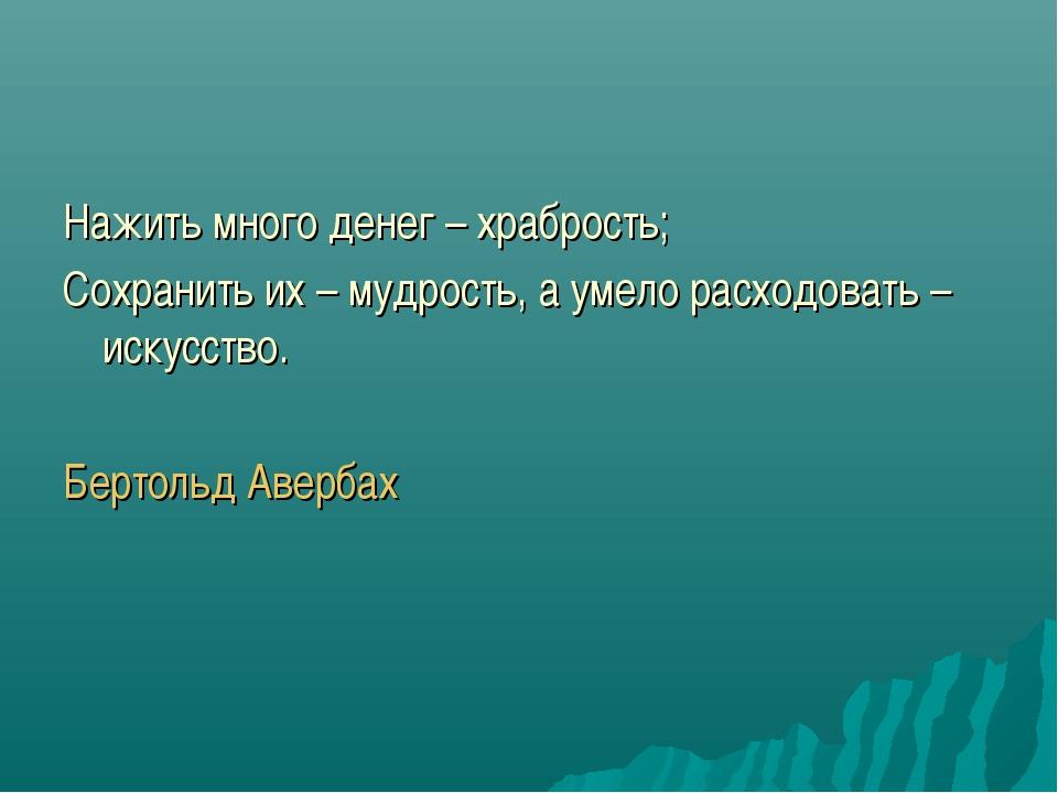 Нажить много денег – храбрость; Сохранить их – мудрость, а умело расходовать...