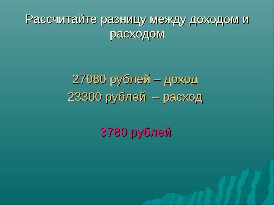 Рассчитайте разницу между доходом и расходом 27080 рублей – доход 23300 рубле...