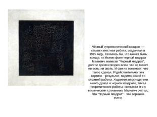 Чёрный супрематический квадрат— самая известная работа, созданная в 1915 год