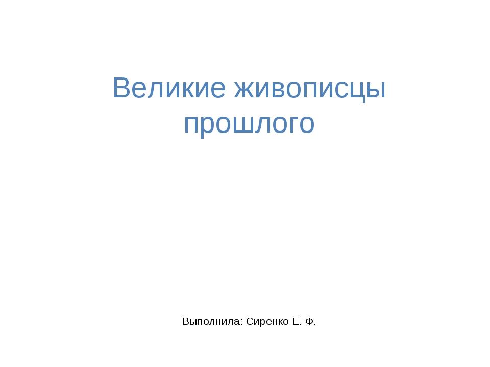 Великие живописцы прошлого Выполнила: Сиренко Е. Ф.