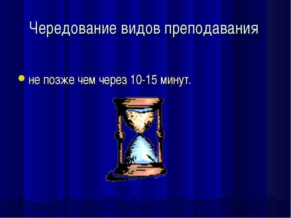 Чередование видов преподавания не позже чем через 10-15 минут.
