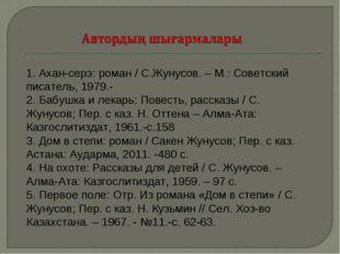 1. Ахан-серэ: роман / С.Жунусов. – М.: Советский писатель, 1979.- 2. Бабушка