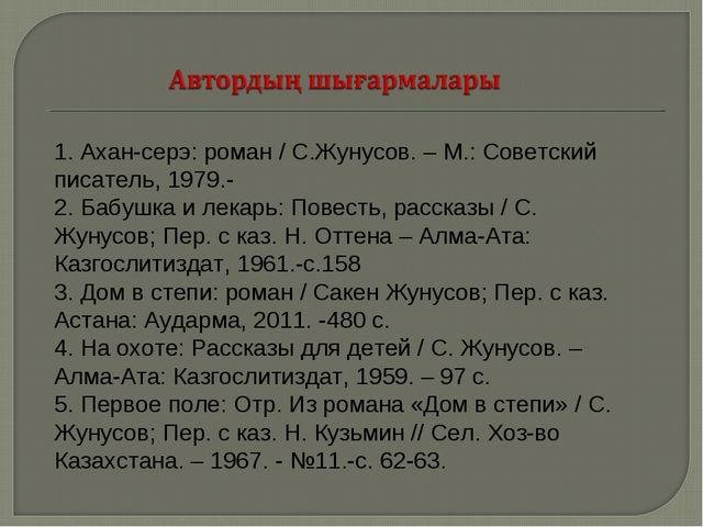 1. Ахан-серэ: роман / С.Жунусов. – М.: Советский писатель, 1979.- 2. Бабушка...