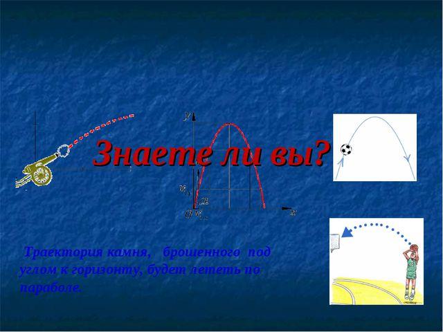 Траектория камня, брошенного под углом к горизонту, будет лететь по параболе...
