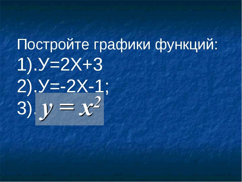 Постройте графики функций: 1).У=2Х+3 2).У=-2Х-1; 3).