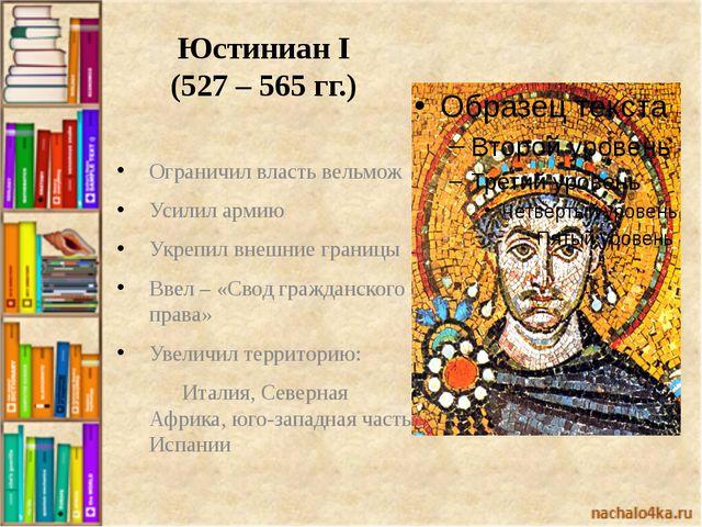 Юстиниан I (527 – 565 гг.) Ограничил власть вельмож Усилил армию Укрепил внеш...