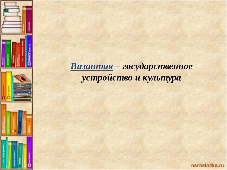 Византия – государственное устройство и культура